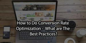 How to Do Conversion Rate Optimization - What are The Best Practices?