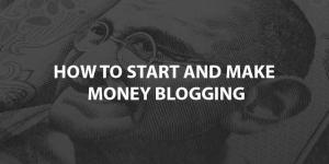 How To Start and Make Money Blogging